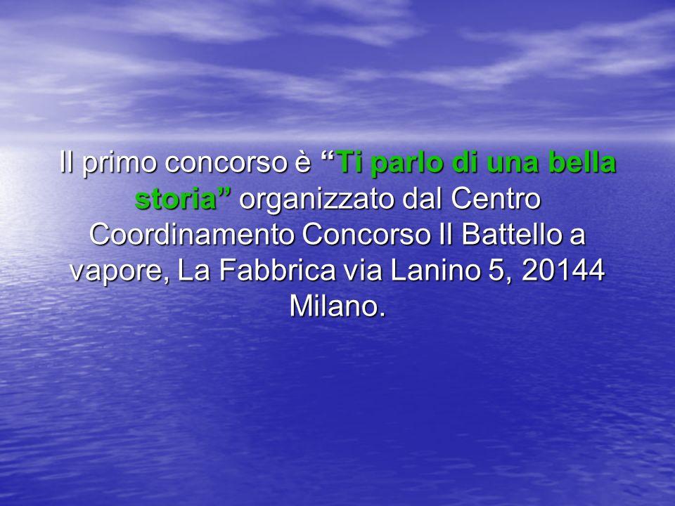 Il primo concorso è Ti parlo di una bella storia organizzato dal Centro Coordinamento Concorso Il Battello a vapore, La Fabbrica via Lanino 5, 20144 Milano.