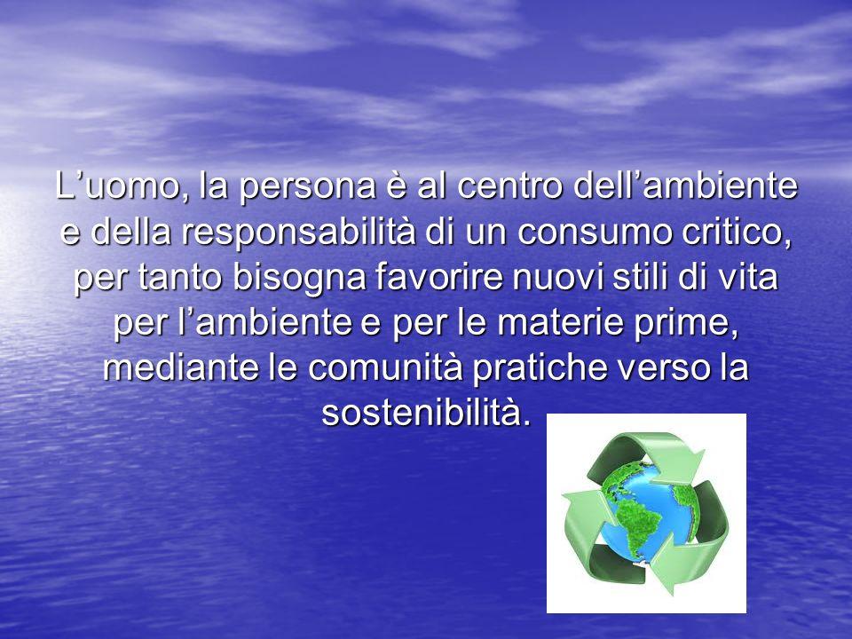 Luomo, la persona è al centro dellambiente e della responsabilità di un consumo critico, per tanto bisogna favorire nuovi stili di vita per lambiente e per le materie prime, mediante le comunità pratiche verso la sostenibilità.