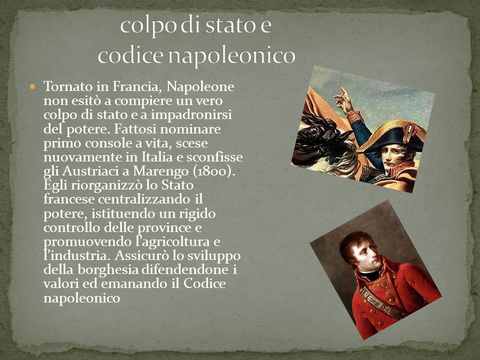 Tornato in Francia, Napoleone non esitò a compiere un vero colpo di stato e a impadronirsi del potere. Fattosi nominare primo console a vita, scese nu