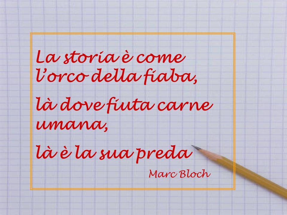 La storia è come lorco della fiaba, là dove fiuta carne umana, là è la sua preda Marc Bloch