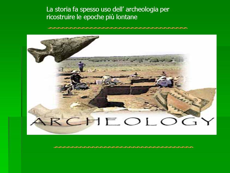 La storia fa spesso uso dell archeologia per ricostruire le epoche più lontane