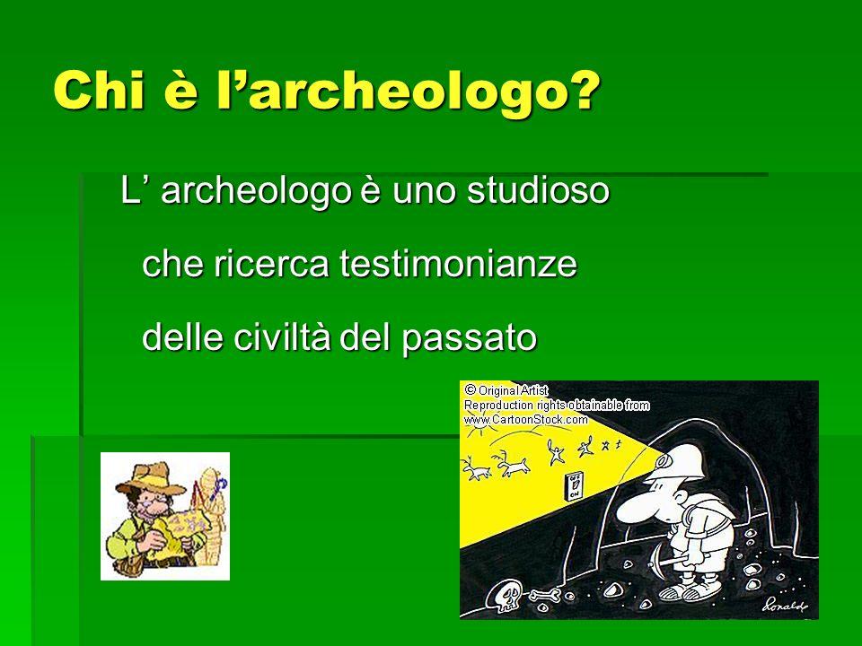 Chi è larcheologo? L archeologo è uno studioso che ricerca testimonianze delle civiltà del passato L archeologo è uno studioso che ricerca testimonian