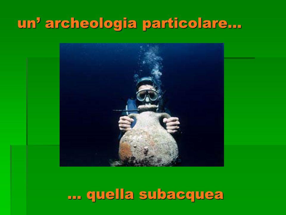 un archeologia particolare… … quella subacquea