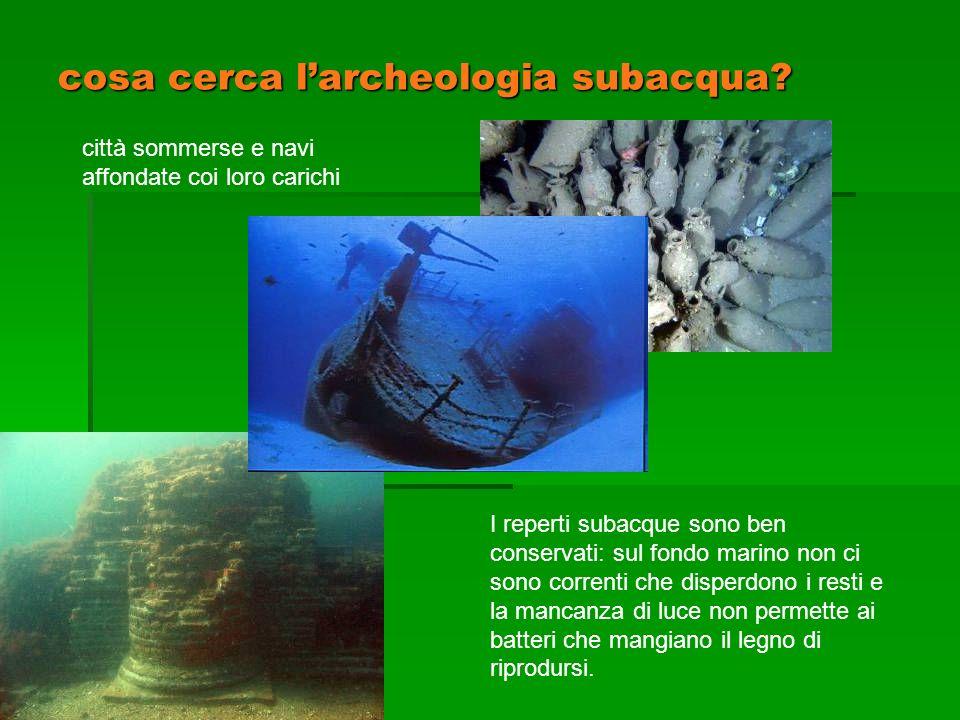 cosa cerca larcheologia subacqua? città sommerse e navi affondate coi loro carichi I reperti subacque sono ben conservati: sul fondo marino non ci son