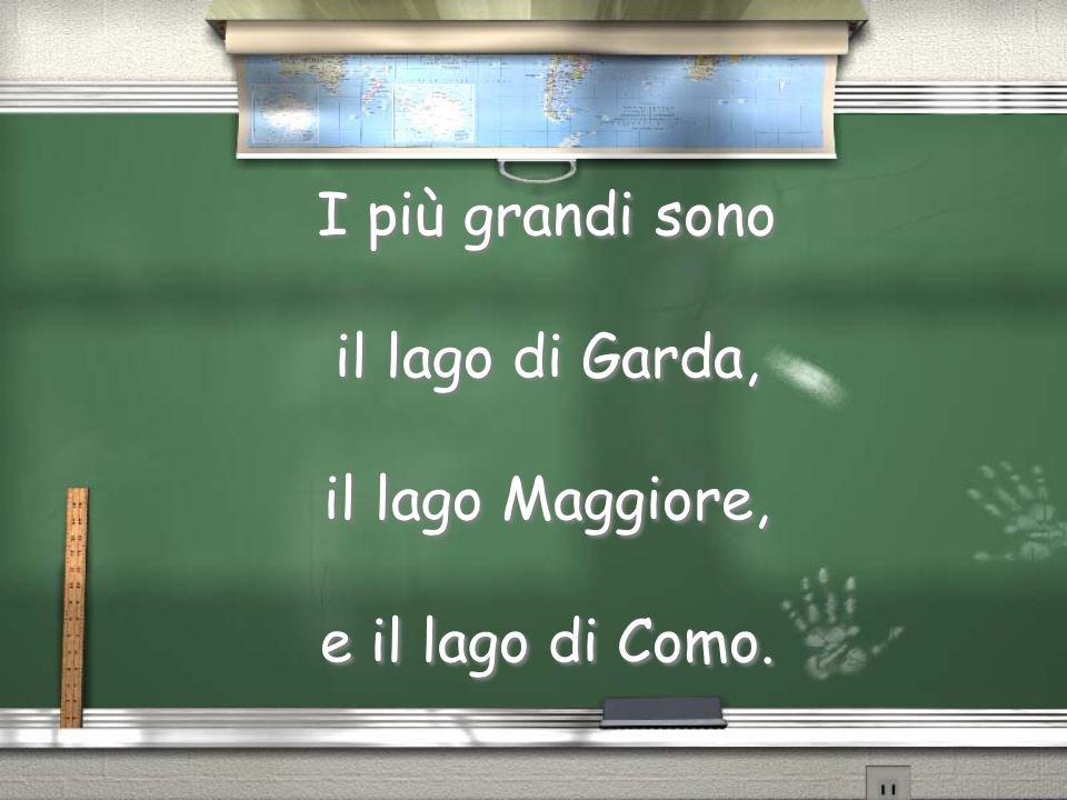 I più grandi sono il lago di Garda, il lago Maggiore, e il lago di Como.