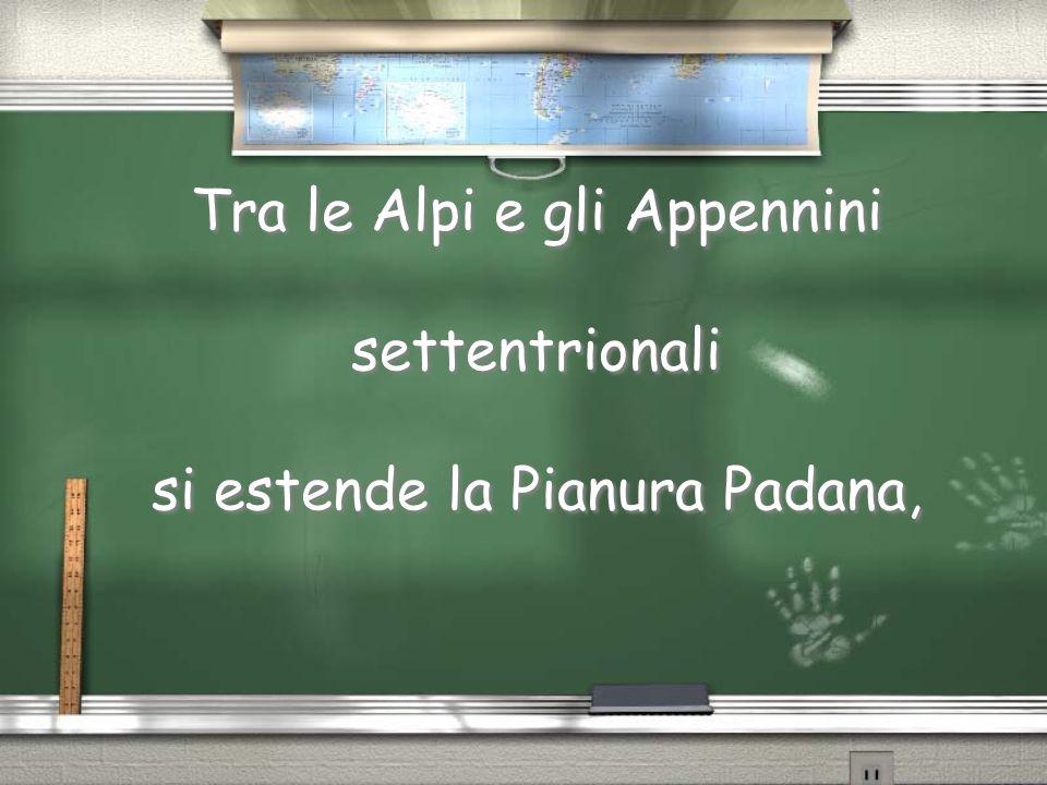 Tra le Alpi e gli Appennini settentrionali si estende la Pianura Padana,