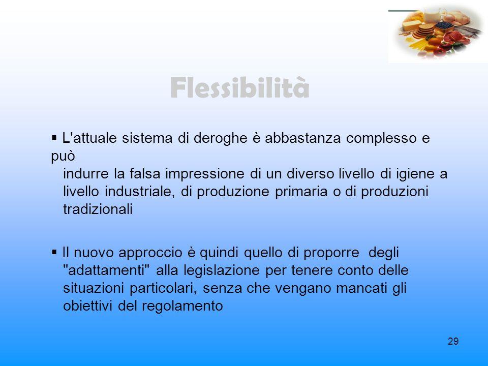 29 Flessibilità L'attuale sistema di deroghe è abbastanza complesso e può indurre la falsa impressione di un diverso livello di igiene a livello indus