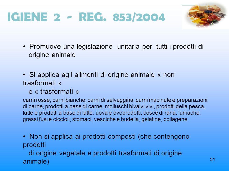 31 IGIENE 2 - REG. 853/2004 Promuove una legislazione unitaria per tutti i prodotti di origine animale Si applica agli alimenti di origine animale « n