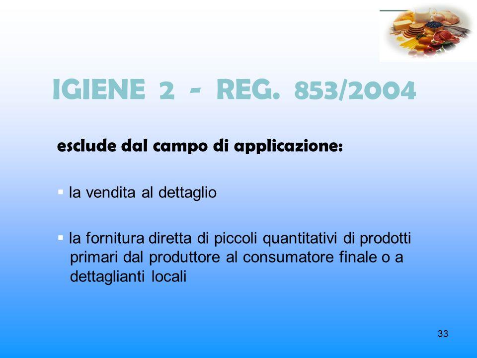 33 IGIENE 2 - REG. 853/2004 esclude dal campo di applicazione: la vendita al dettaglio la fornitura diretta di piccoli quantitativi di prodotti primar