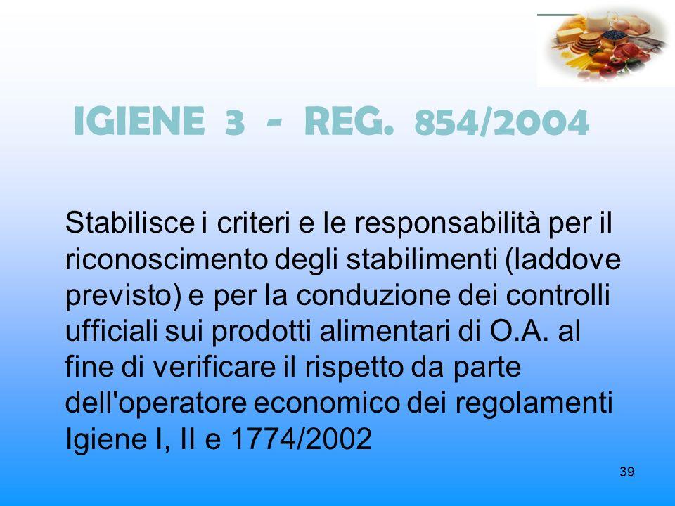 39 IGIENE 3 - REG. 854/2004 Stabilisce i criteri e le responsabilità per il riconoscimento degli stabilimenti (laddove previsto) e per la conduzione d