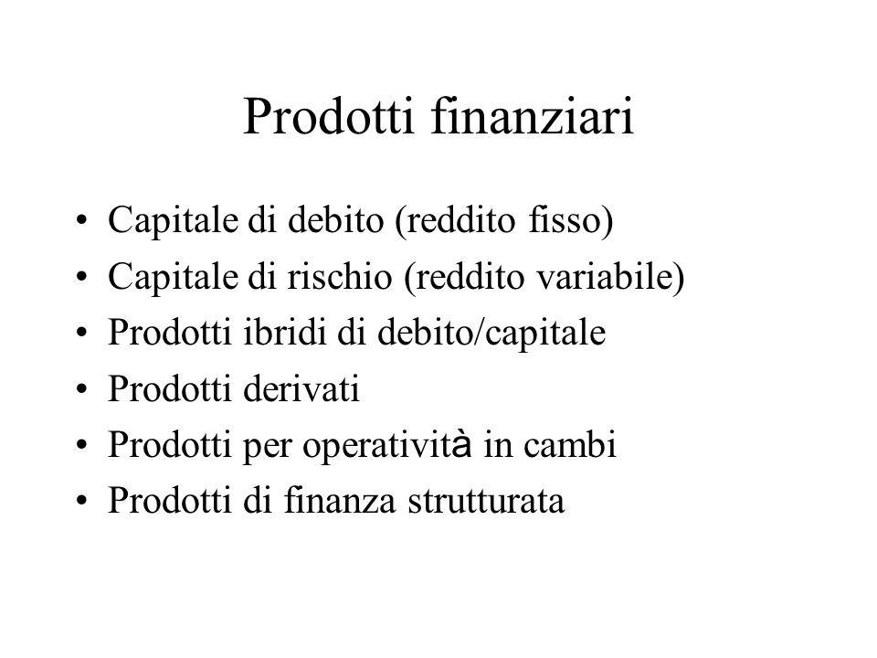 Prodotti finanziari Capitale di debito (reddito fisso) Capitale di rischio (reddito variabile) Prodotti ibridi di debito/capitale Prodotti derivati Prodotti per operativit à in cambi Prodotti di finanza strutturata