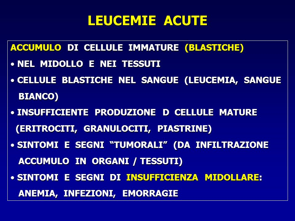 LEUCEMIE ACUTE ACCUMULO DI CELLULE IMMATURE (BLASTICHE) NEL MIDOLLO E NEI TESSUTI NEL MIDOLLO E NEI TESSUTI CELLULE BLASTICHE NEL SANGUE (LEUCEMIA, SA