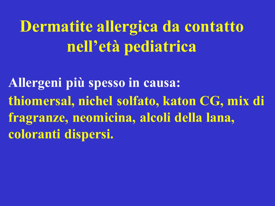 Dermatite allergica da contatto nelletà pediatrica Allergeni più spesso in causa: t hiomersal, nichel solfato, katon CG, mix di fragranze, neomicina,