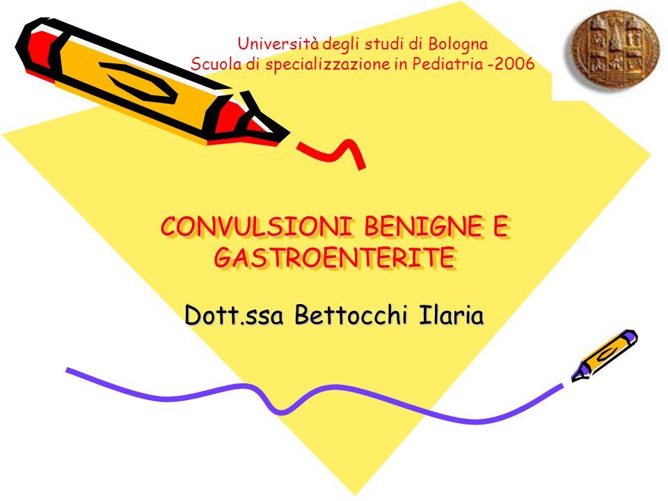 CONVULSIONI BENIGNE E GASTROENTERITE Dott.ssa Bettocchi Ilaria Università degli studi di Bologna Scuola di specializzazione in Pediatria -2006