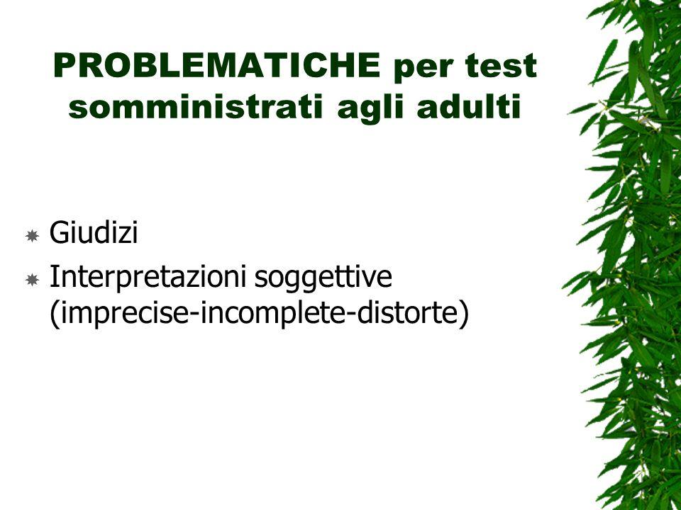 PROBLEMATICHE per test somministrati agli adulti Giudizi Interpretazioni soggettive (imprecise-incomplete-distorte)