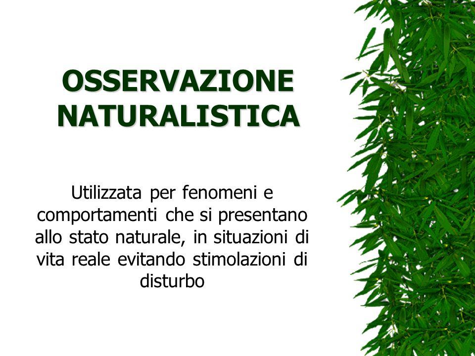 OSSERVAZIONE NATURALISTICA Utilizzata per fenomeni e comportamenti che si presentano allo stato naturale, in situazioni di vita reale evitando stimola