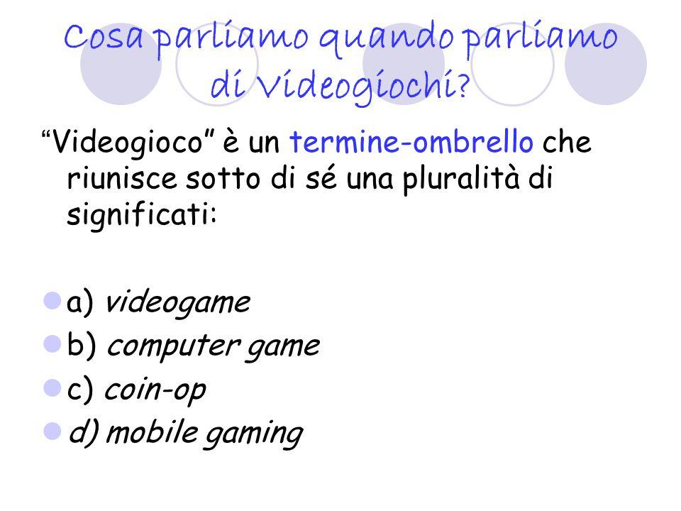 Cosa parliamo quando parliamo di Videogiochi? Videogioco è un termine-ombrello che riunisce sotto di sé una pluralità di significati: a) videogame b)