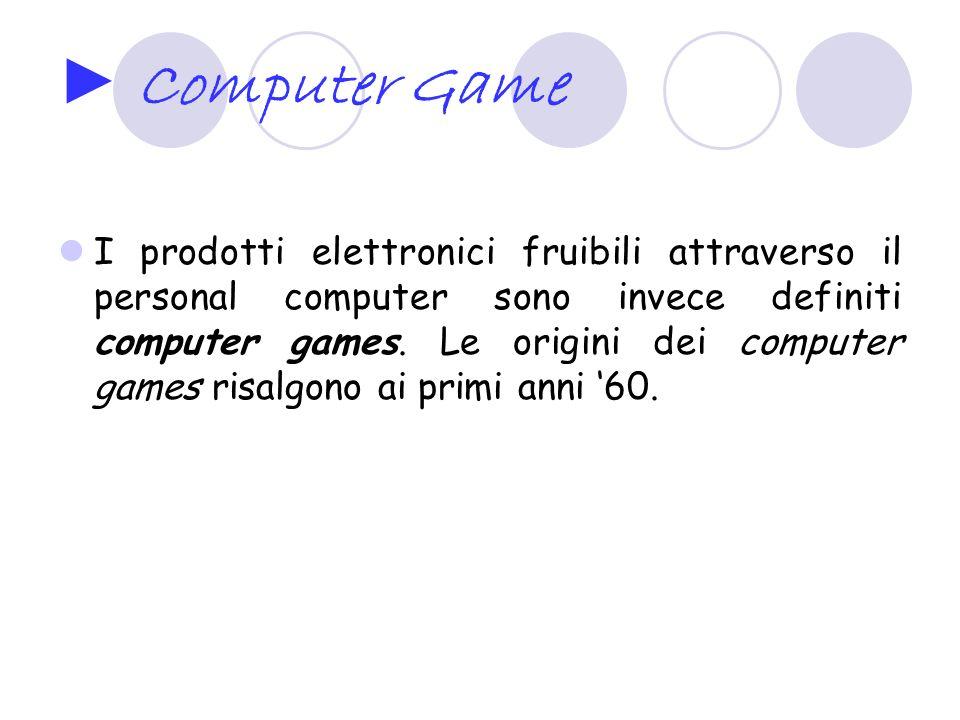 Computer Game I prodotti elettronici fruibili attraverso il personal computer sono invece definiti computer games. Le origini dei computer games risal