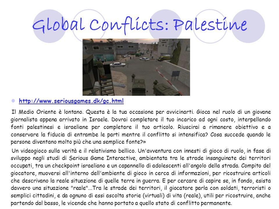 Global Conflicts: Palestine http://www.seriousgames.dk/gc.html Il Medio Oriente è lontano. Questa è la tua occasione per avvicinarti. Gioca nel ruolo