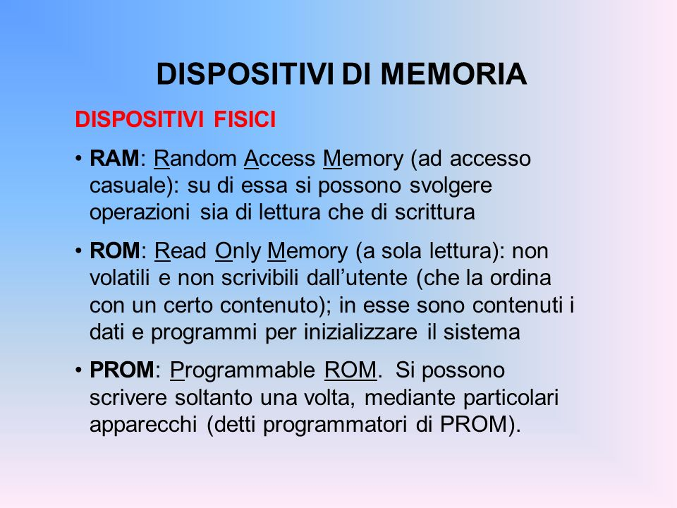 DISPOSITIVI DI MEMORIA DISPOSITIVI FISICI RAM: Random Access Memory (ad accesso casuale): su di essa si possono svolgere operazioni sia di lettura che