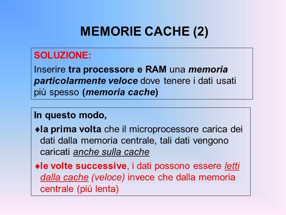 MEMORIE CACHE (2) SOLUZIONE: Inserire tra processore e RAM una memoria particolarmente veloce dove tenere i dati usati più spesso (memoria cache) In q
