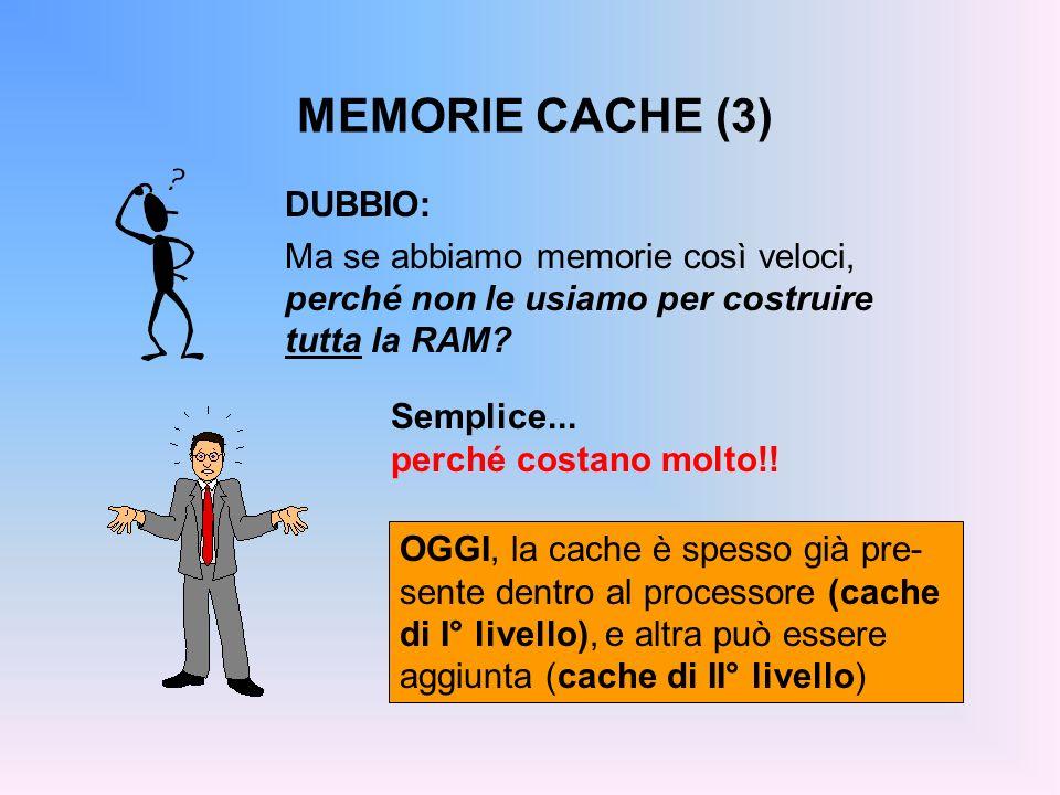 MEMORIE CACHE (3) DUBBIO: Ma se abbiamo memorie così veloci, perché non le usiamo per costruire tutta la RAM? Semplice... perché costano molto!! OGGI,
