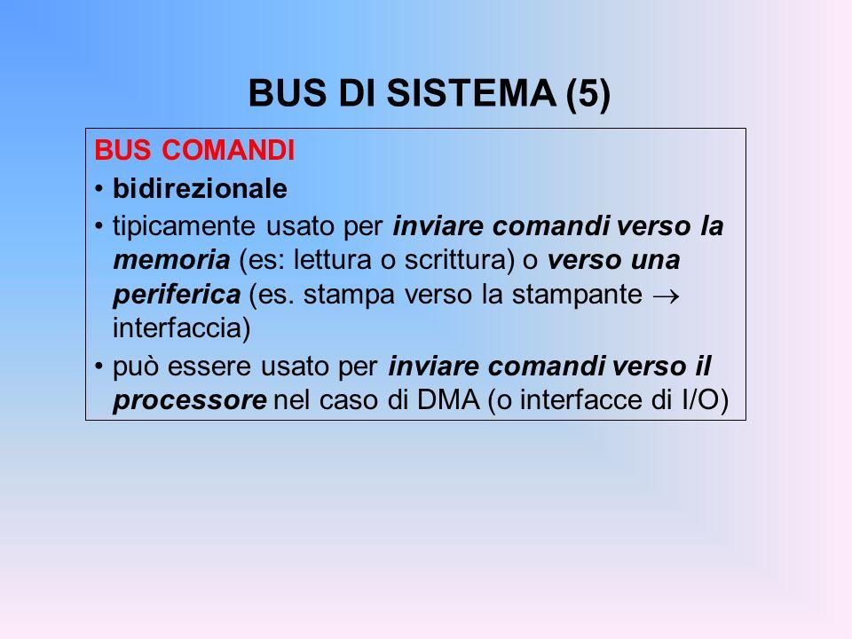 BUS DI SISTEMA (5) BUS COMANDI bidirezionale tipicamente usato per inviare comandi verso la memoria (es: lettura o scrittura) o verso una periferica (