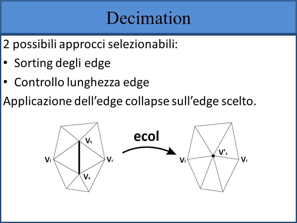 Decimation 2 possibili approcci selezionabili: Sorting degli edge Controllo lunghezza edge Applicazione delledge collapse sulledge scelto.