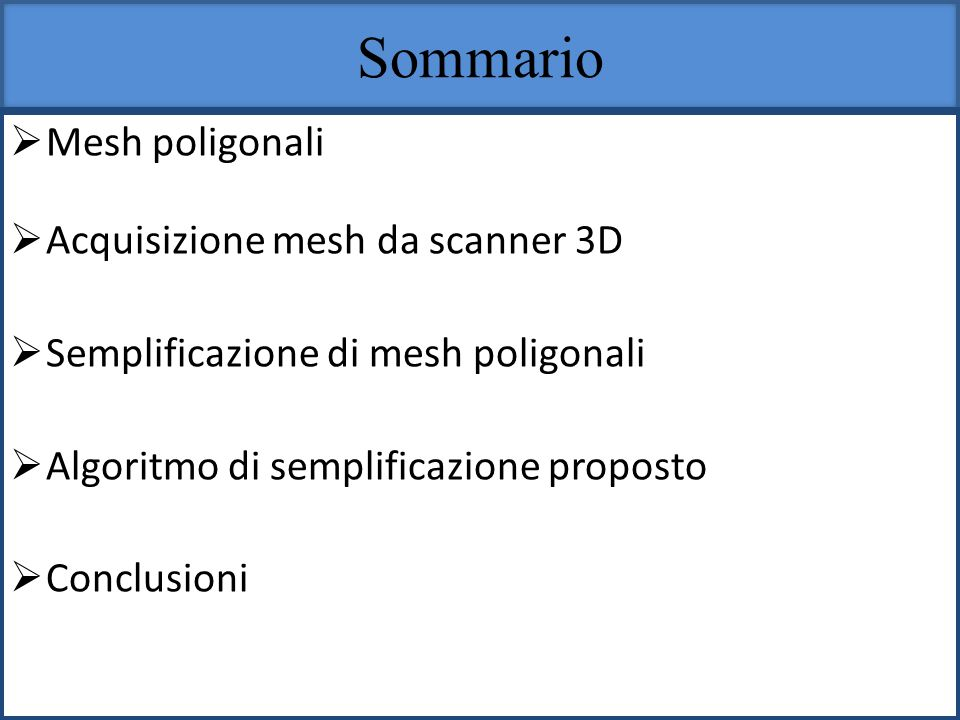 Sommario Mesh poligonali Acquisizione mesh da scanner 3D Semplificazione di mesh poligonali Algoritmo di semplificazione proposto Conclusioni