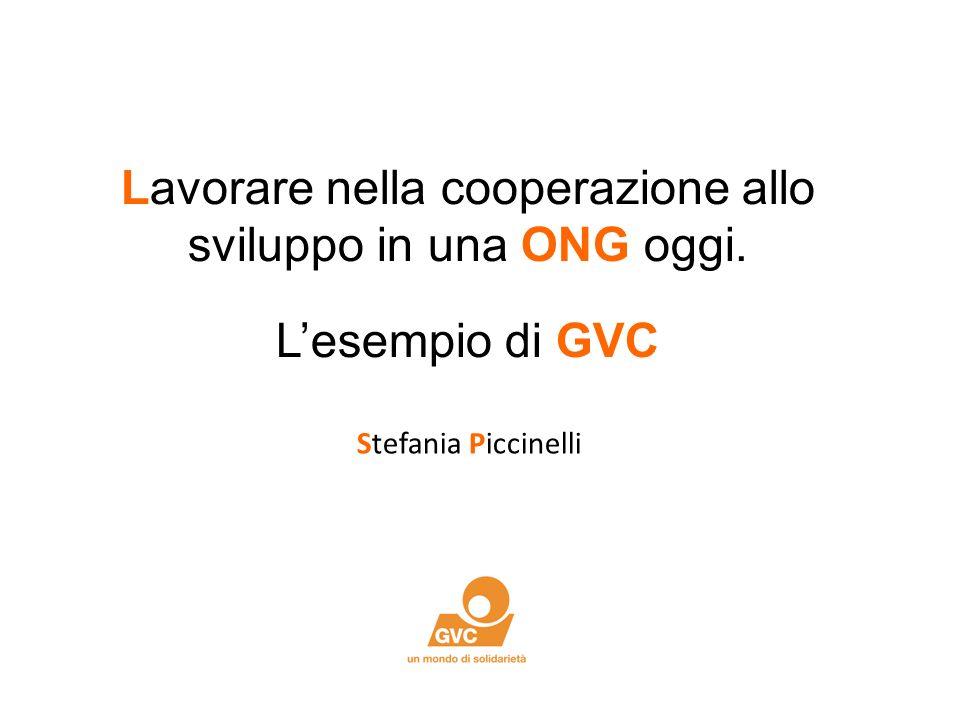Lavorare nella cooperazione allo sviluppo in una ONG oggi. Lesempio di GVC Stefania Piccinelli