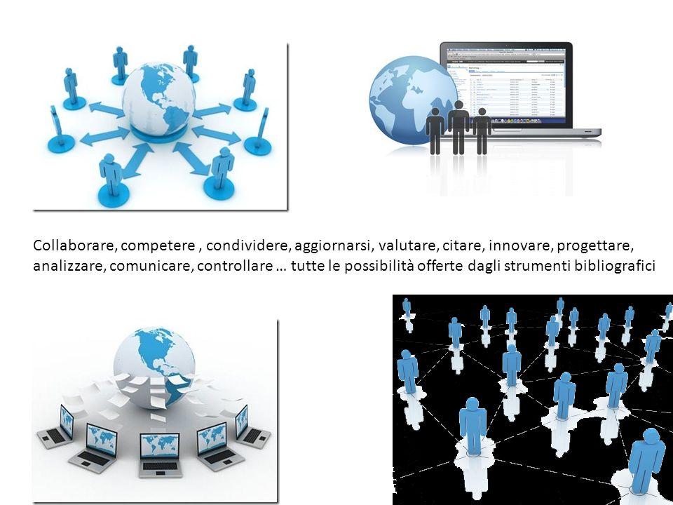 Collaborare, competere, condividere, aggiornarsi, valutare, citare, innovare, progettare, analizzare, comunicare, controllare … tutte le possibilità offerte dagli strumenti bibliografici