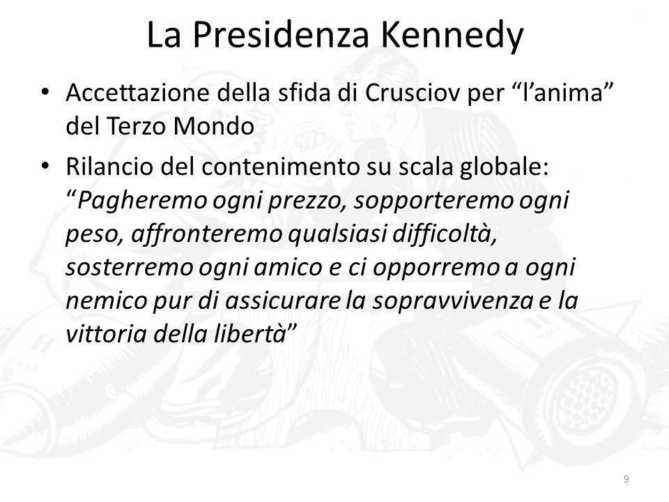La Presidenza Kennedy 10 Gli Stati Uniti, soprattutto dopo lelezione di Kennedy alla presidenza, avrebbero risposto con lideologia della modernizzazione, che è già un passo ulteriore rispetto alla dottrina ricchezza contro comunismo È lidea che il capitalismo postbellico (già affermatosi in Europa occidentale) offrisse una ricetta efficace per governare i conflitti sociali, diffondere il benessere e omogeneizzare il Terzo Mondo rispetto allOccidente Critica: era una riformulazione delle dottrine civilizzatrici degli imperi?