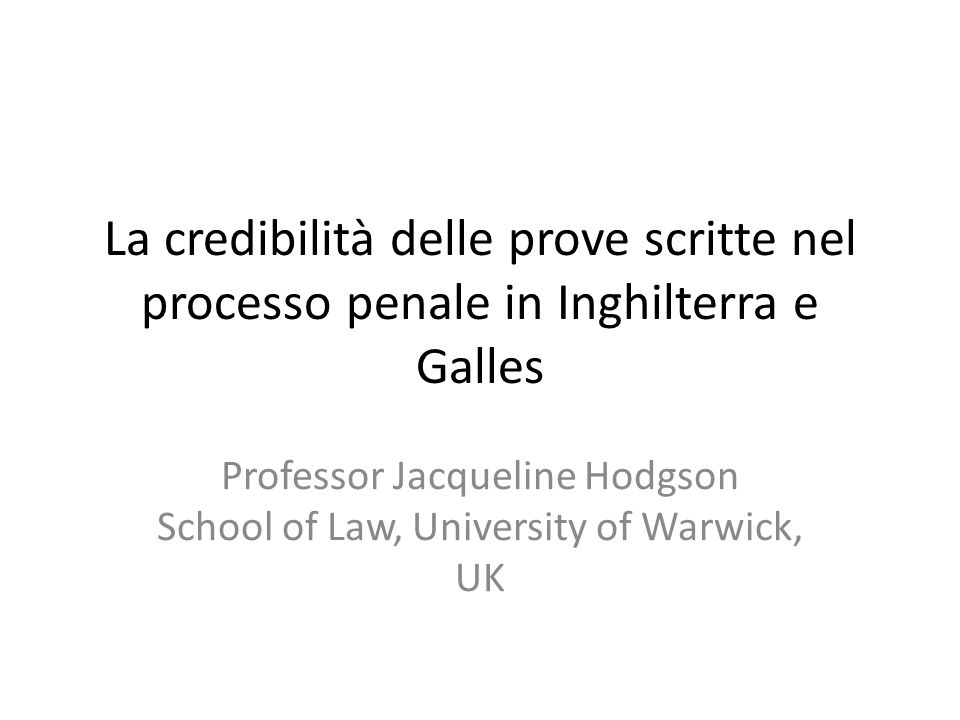 La credibilità delle prove scritte nel processo penale in Inghilterra e Galles Professor Jacqueline Hodgson School of Law, University of Warwick, UK