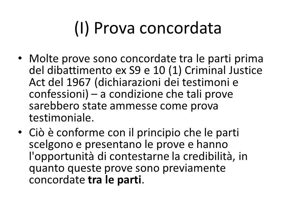 (I) Prova concordata Molte prove sono concordate tra le parti prima del dibattimento ex S9 e 10 (1) Criminal Justice Act del 1967 (dichiarazioni dei t