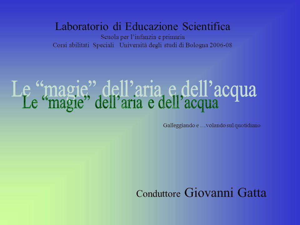 Laboratorio di Educazione Scientifica Scuola per linfanzia e primaria Corsi abilitati Speciali Università degli studi di Bologna 2006-08 Conduttore Gi