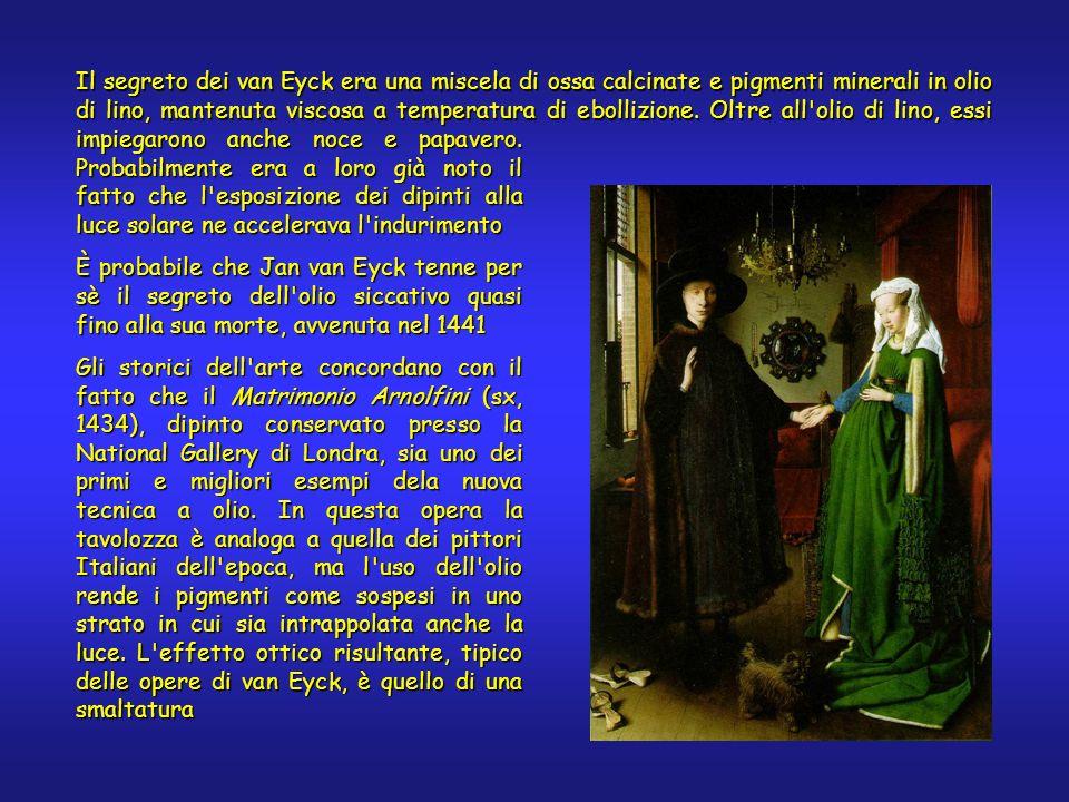 Il segreto dei van Eyck era una miscela di ossa calcinate e pigmenti minerali in olio di lino, mantenuta viscosa a temperatura di ebollizione. Oltre a