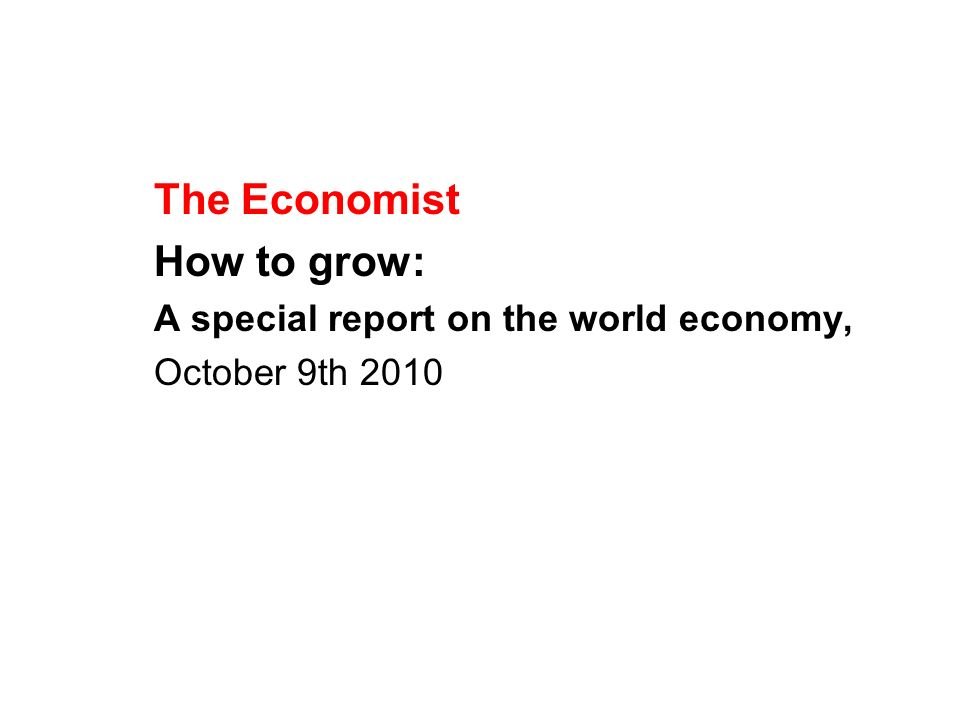 The Economist How to grow: A special report on the world economy, October 9th 2010