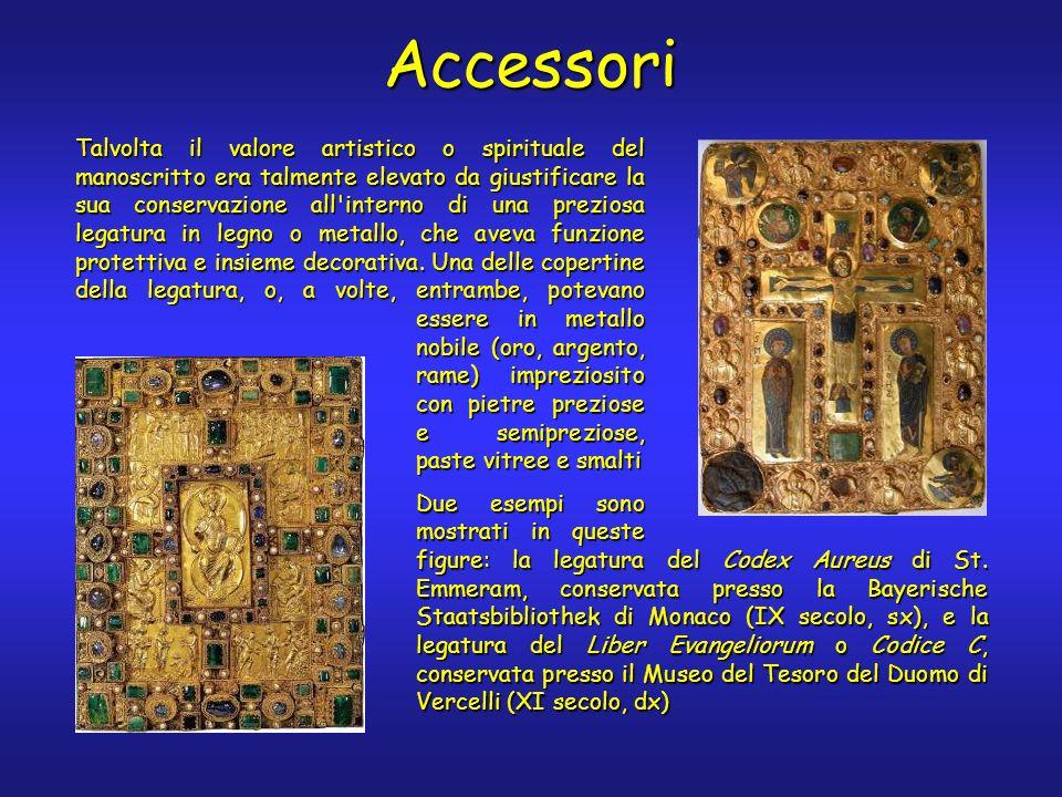 Accessori Talvolta il valore artistico o spirituale del manoscritto era talmente elevato da giustificare la sua conservazione all interno di una preziosa legatura in legno o metallo, che aveva funzione protettiva e insieme decorativa.