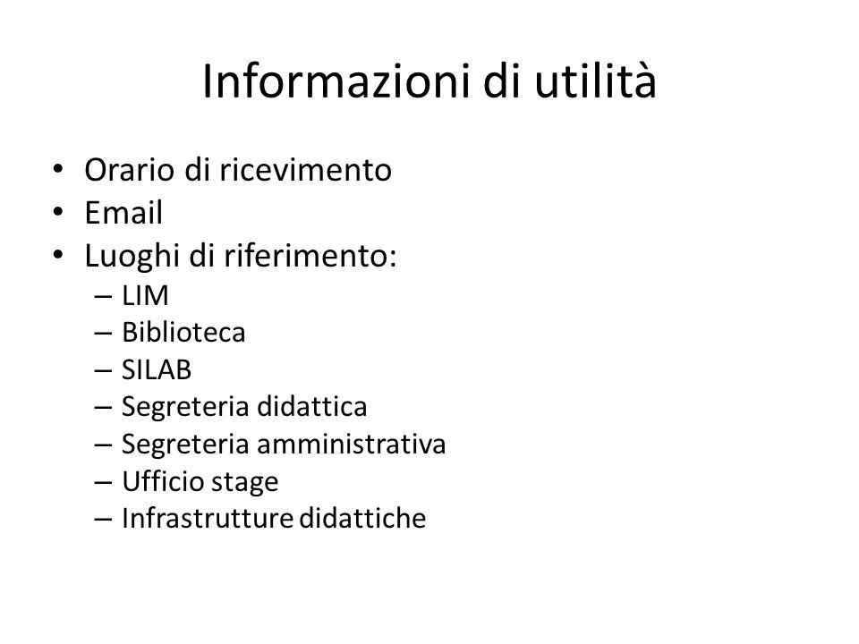 Informazioni di utilità Orario di ricevimento Email Luoghi di riferimento: – LIM – Biblioteca – SILAB – Segreteria didattica – Segreteria amministrati