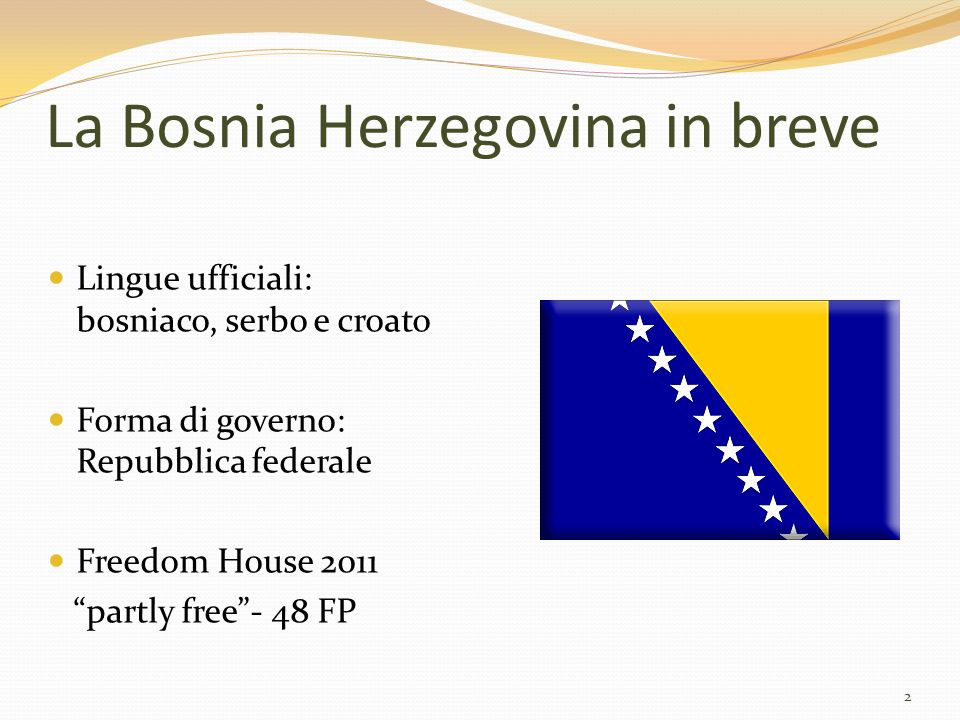 La Bosnia Herzegovina in breve Lingue ufficiali: bosniaco, serbo e croato Forma di governo: Repubblica federale Freedom House 2011 partly free- 48 FP