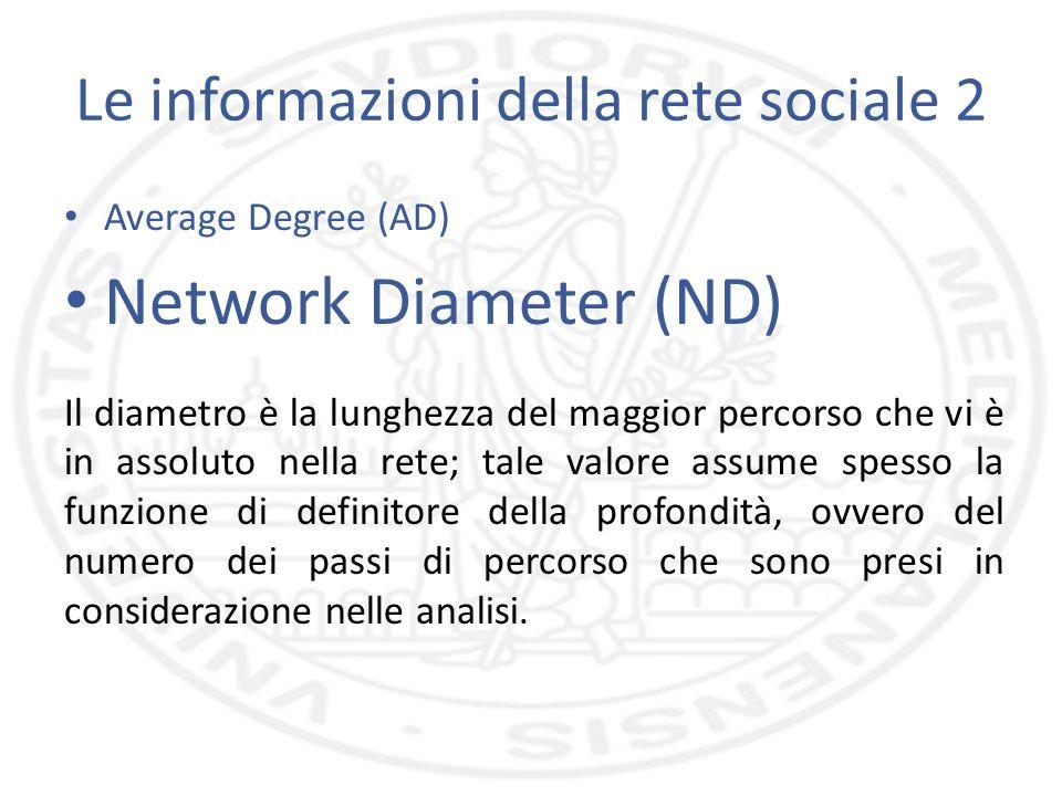 Le informazioni della rete sociale 2 Average Degree (AD) Network Diameter (ND) Il diametro è la lunghezza del maggior percorso che vi è in assoluto nella rete; tale valore assume spesso la funzione di definitore della profondità, ovvero del numero dei passi di percorso che sono presi in considerazione nelle analisi.