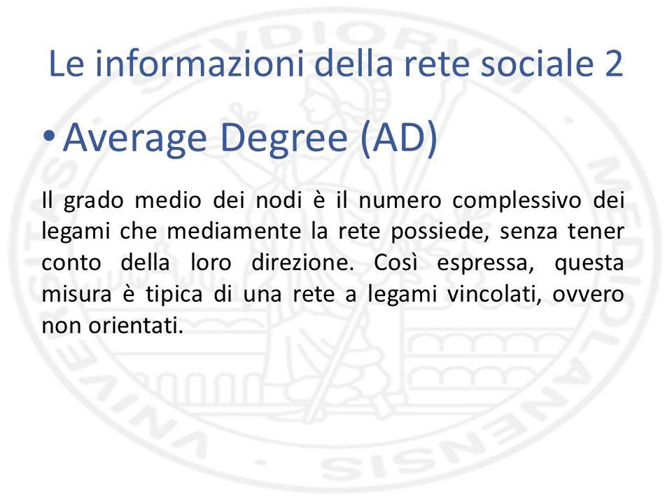 Le informazioni della rete sociale 2 Average Degree (AD) Il grado medio dei nodi è il numero complessivo dei legami che mediamente la rete possiede, senza tener conto della loro direzione.