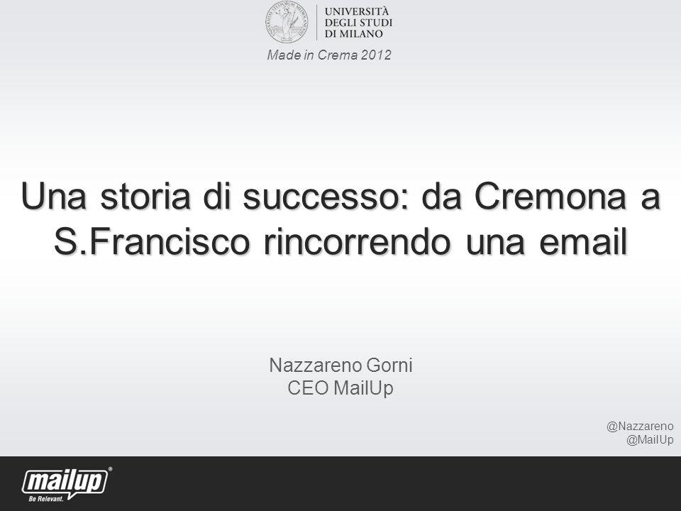 Una storia di successo: da Cremona a S.Francisco rincorrendo una email Una storia di successo: da Cremona a S.Francisco rincorrendo una email Nazzareno Gorni CEO MailUp Made in Crema 2012 @Nazzareno @MailUp