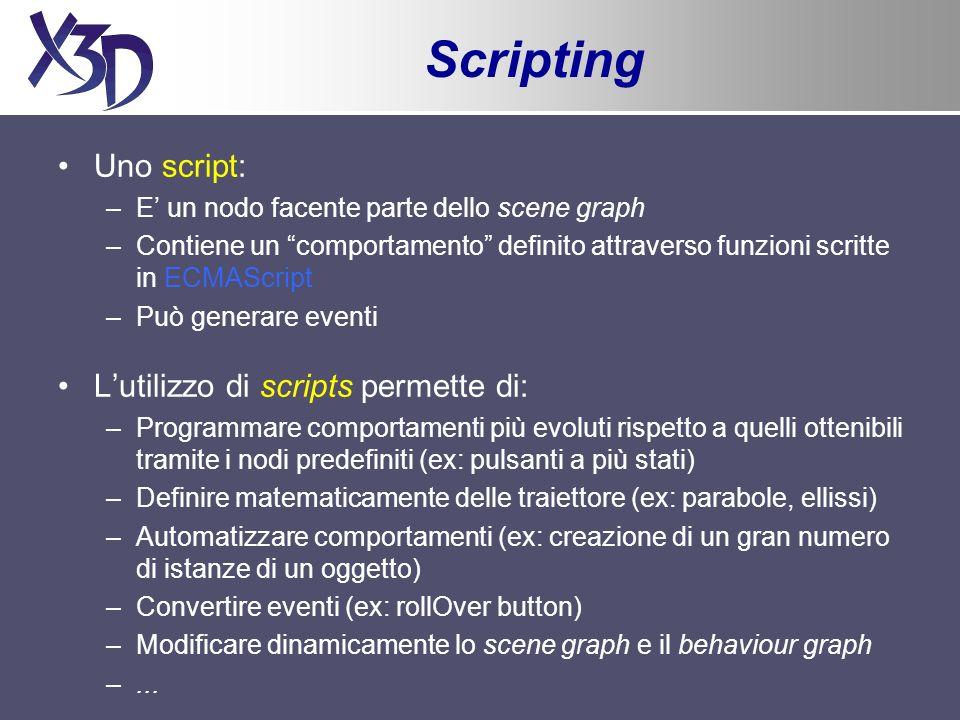 Esempio (5) Creazione di istanze del prototipo Campo costituito da un nodo: il valore di default non viene specificato nellattributo value, ma attraverso un tag innestato Routing degli eventi allinterno di <ROUTE fromNode= Sensor fromField= isOver toNode= MyScript toField= isOver /> <ROUTE fromNode= Sensor fromField= touchTime toNode= MyScript toField= touchTime /> <ROUTE fromNode= MyScript fromField= emissiveColor_changed toNode= MaterialButton toField= set_emissiveColor /> <ROUTE fromNode= MyScript fromField= diffuseColor_changed toNode= MaterialButton toField= set_diffuseColor />