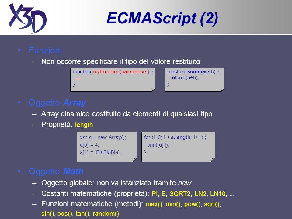ECMAScript (3) ECMAScript e nodi Script (X3D) –I tipi di dato booleani (SFBool), scalari (SFFloat, SFDouble, SFInt32, SFTime) e le stringhe (SFString) sono rappresentati attraverso i tipi base di ECMAScript (boolean, number, string) –I restanti tipi di dato singoli (SFColor, SFVec3f,...) sono rappresentati attraverso degli oggetti Ex: verde = new SFColor(0,1,0); Ex: origine = new SFVec3f(0,0,0); –I tipi di dato multipli (MFInt32, MFVec3f,...) sono rappresentati attraverso degli array Ex: v = new MFInt32(2,5,1,-3);