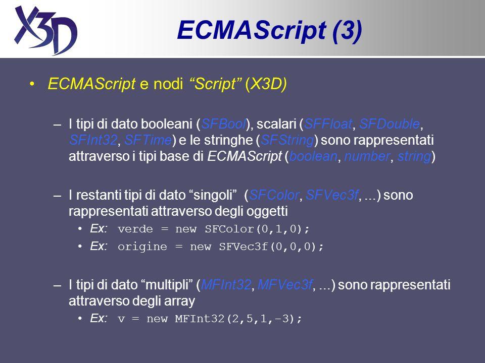 ECMAScript (4) ECMAScript e nodi Script (X3D) –Per ogni campo di tipo InputOnly e InputOutput bisogna definire una funzione con lo stesso nome –E possibile definire due funzioni richiamate quando lo script è caricato o eliminato dal Browser: initialize() e shutdown() –La funzione print() permette di scrivere sulla console (debug) –Tramite loggetto globale Browser() è possibile modificare dinamicamente lo scene graph e il behaviour graph Browser.createFromVRMLString(stringVRML) Browser.addRoute(fromNode,fromField,toNode,toField) Browser.deleteRoute(fromNode,fromField,toNode,toField)