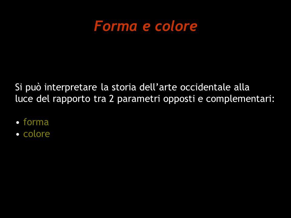 Forma e colore Si può interpretare la storia dellarte occidentale alla luce del rapporto tra 2 parametri opposti e complementari: forma colore
