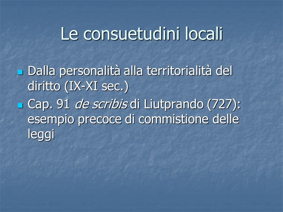 Le consuetudini locali Dalla personalità alla territorialità del diritto (IX-XI sec.) Dalla personalità alla territorialità del diritto (IX-XI sec.) Cap.