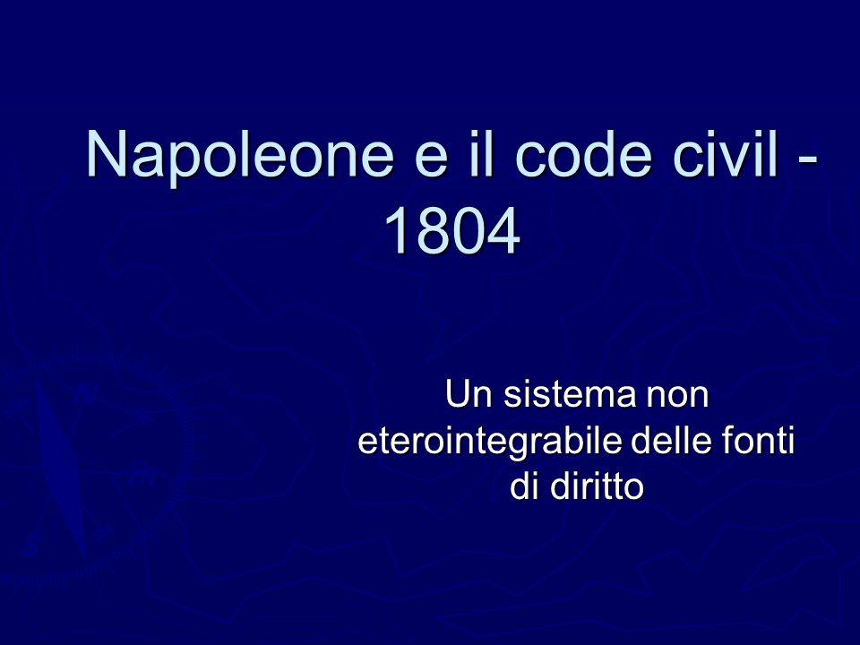 Napoleone e il code civil - 1804 Un sistema non eterointegrabile delle fonti di diritto