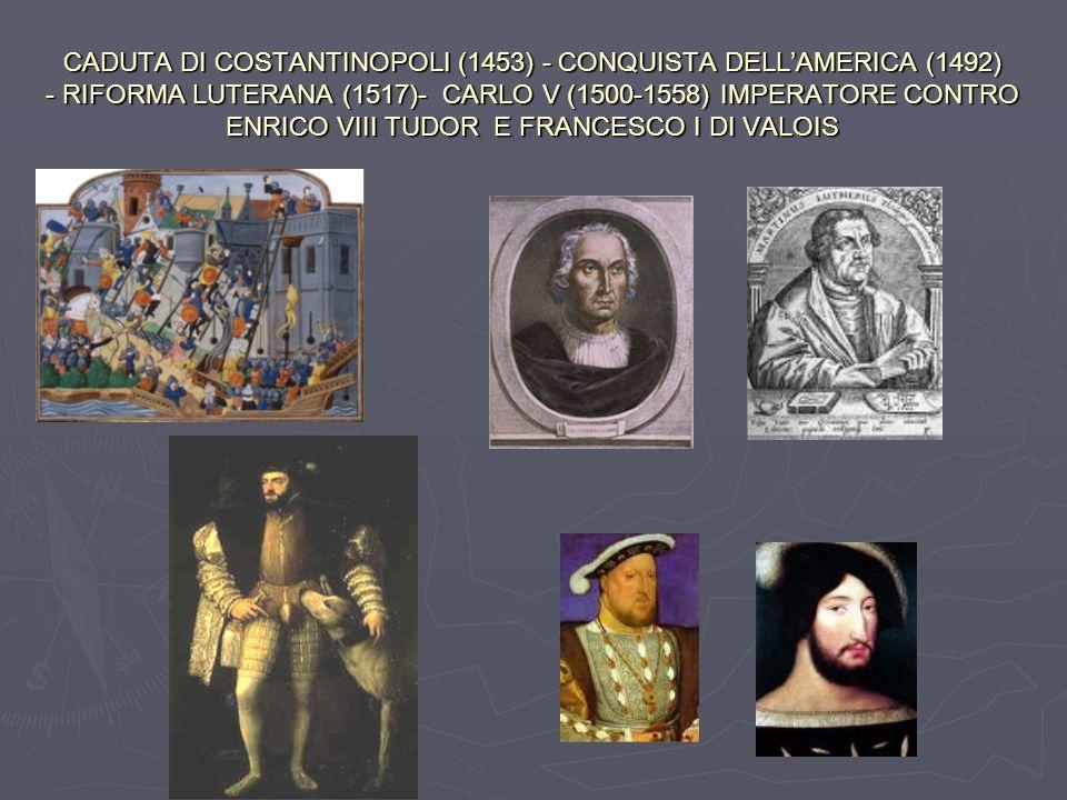 CADUTA DI COSTANTINOPOLI (1453) - CONQUISTA DELLAMERICA (1492) - RIFORMA LUTERANA (1517)- CARLO V (1500-1558) IMPERATORE CONTRO ENRICO VIII TUDOR E FR
